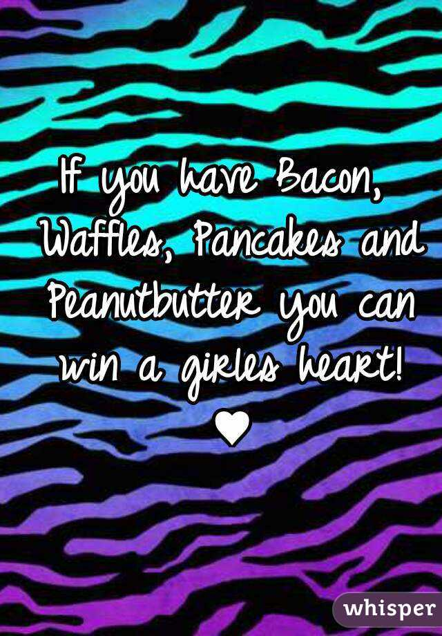 If you have Bacon, Waffles, Pancakes and Peanutbutter you can win a girles heart! ♥