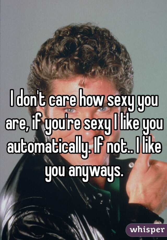 I don't care how sexy you are, if you're sexy I like you automatically. If not.. I like you anyways.