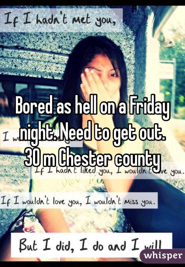 Bored as hell on a Friday night. Need to get out.  30 m Chester county