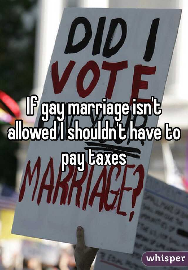If gay marriage isn't allowed I shouldn't have to pay taxes
