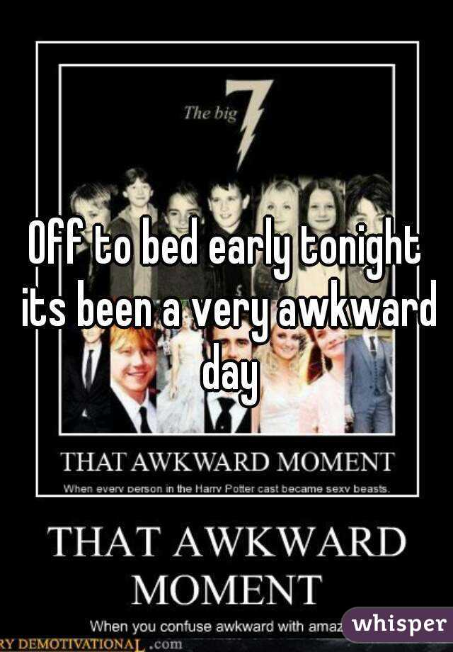 Off to bed early tonight its been a very awkward day
