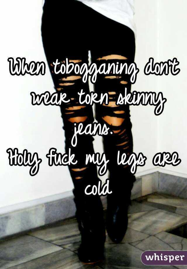 When tobogganing don't wear torn skinny jeans.  Holy fuck my legs are cold