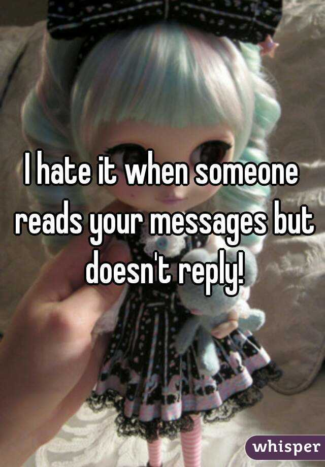I hate it when someone reads your messages but doesn't reply!