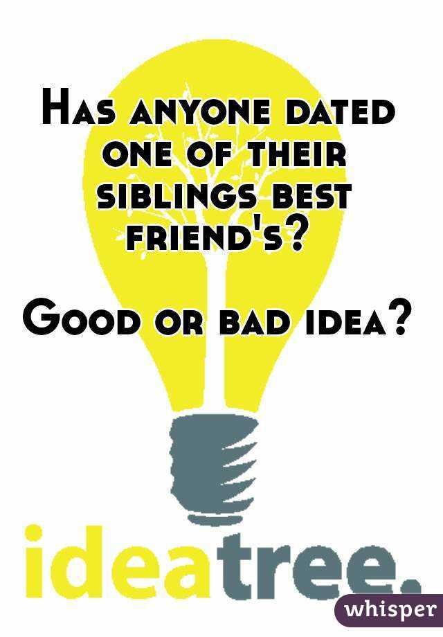 Has anyone dated one of their siblings best friend's?   Good or bad idea?