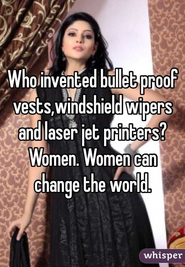 Who invented bullet proof vests,windshield wipers and laser jet printers? Women. Women can change the world.