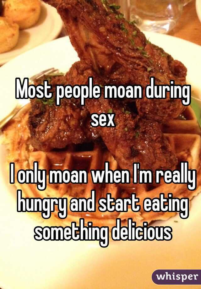 Most people moan during sex  I only moan when I'm really hungry and start eating something delicious