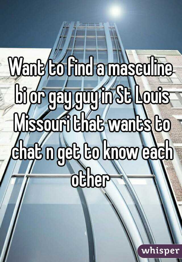Want to find a masculine bi or gay guy in St Louis Missouri that wants to chat n get to know each other