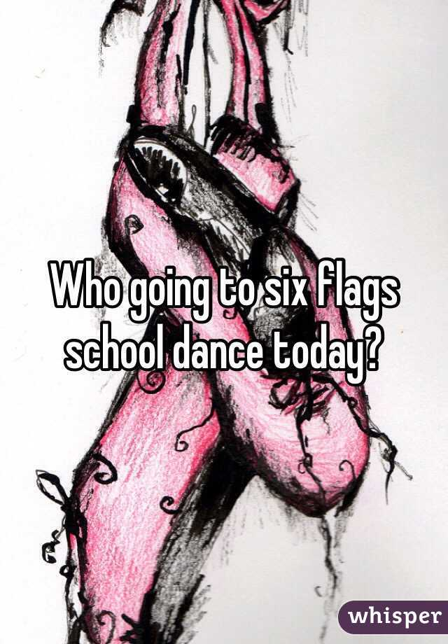 Who going to six flags school dance today?