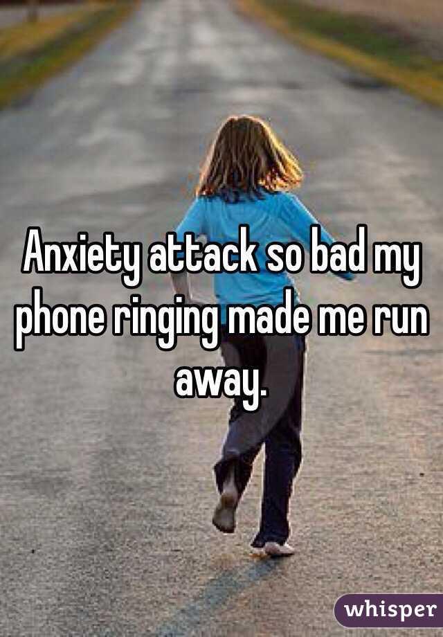 Anxiety attack so bad my phone ringing made me run away.