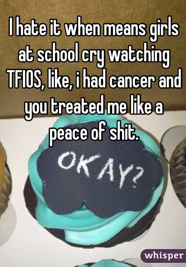 I hate it when means girls at school cry watching TFIOS, like, i had cancer and you treated me like a peace of shit.