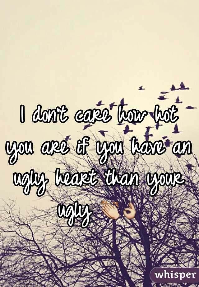 I don't care how hot you are if you have an ugly heart than your ugly 👏👌