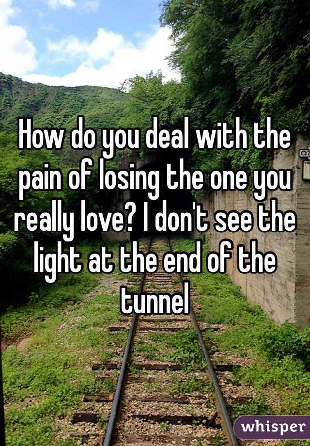 How do you deal with the pain of losing the one you really love? I don't see the light at the end of the tunnel