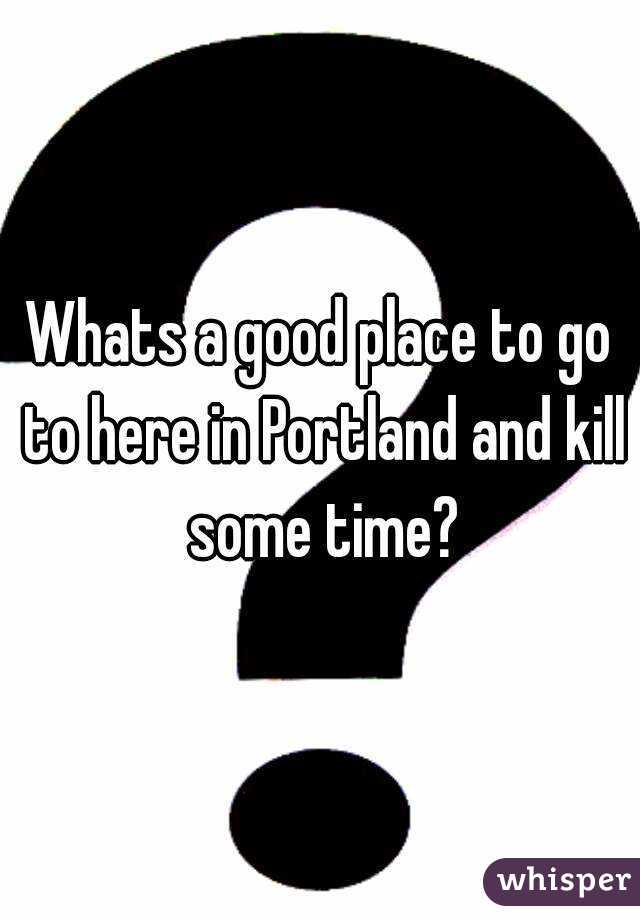 Whats a good place to go to here in Portland and kill some time?