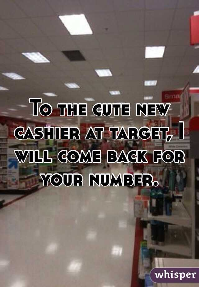 To the cute new cashier at target, I will come back for your number.