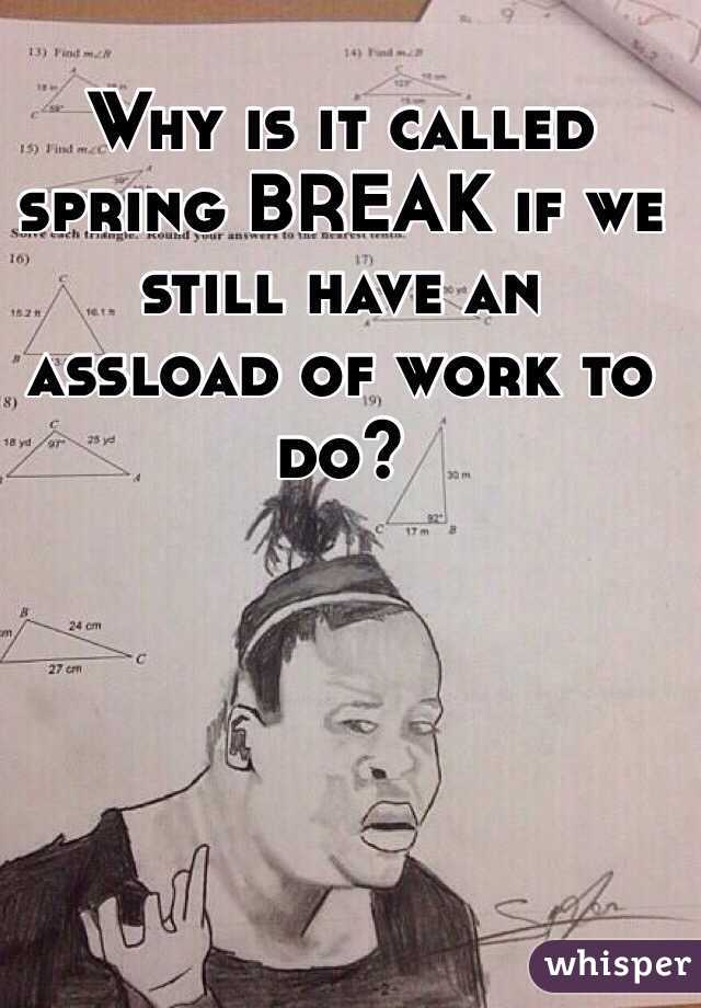Why is it called spring BREAK if we still have an assload of work to do?