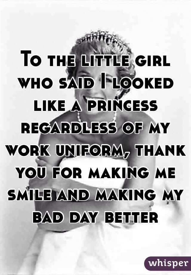 To the little girl who said I looked like a princess regardless of my work uniform, thank you for making me smile and making my bad day better