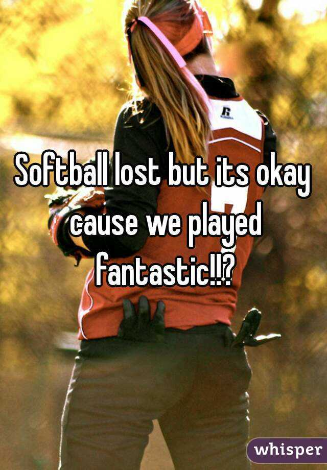 Softball lost but its okay cause we played fantastic!!?