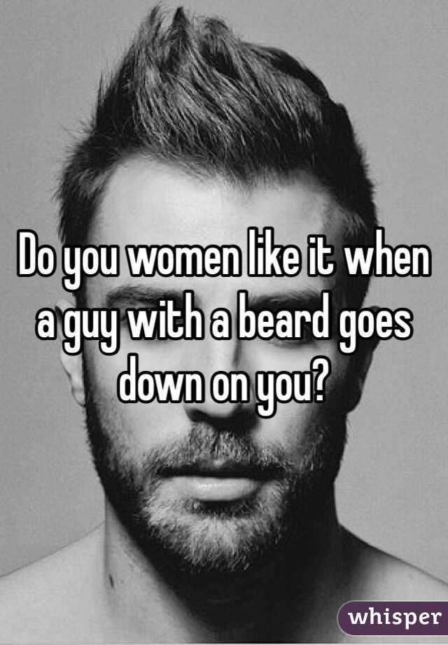 Do you women like it when a guy with a beard goes down on you?