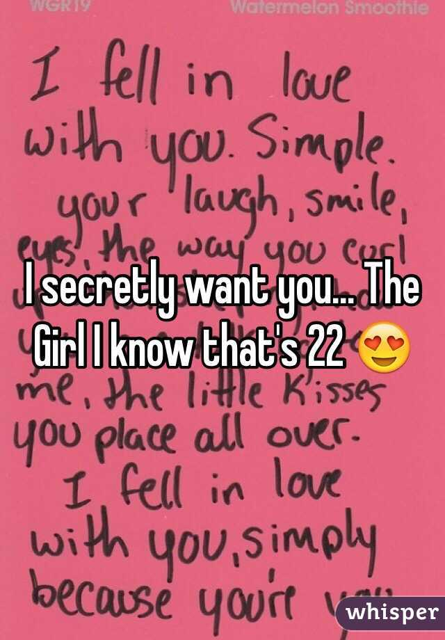 I secretly want you... The Girl I know that's 22 😍