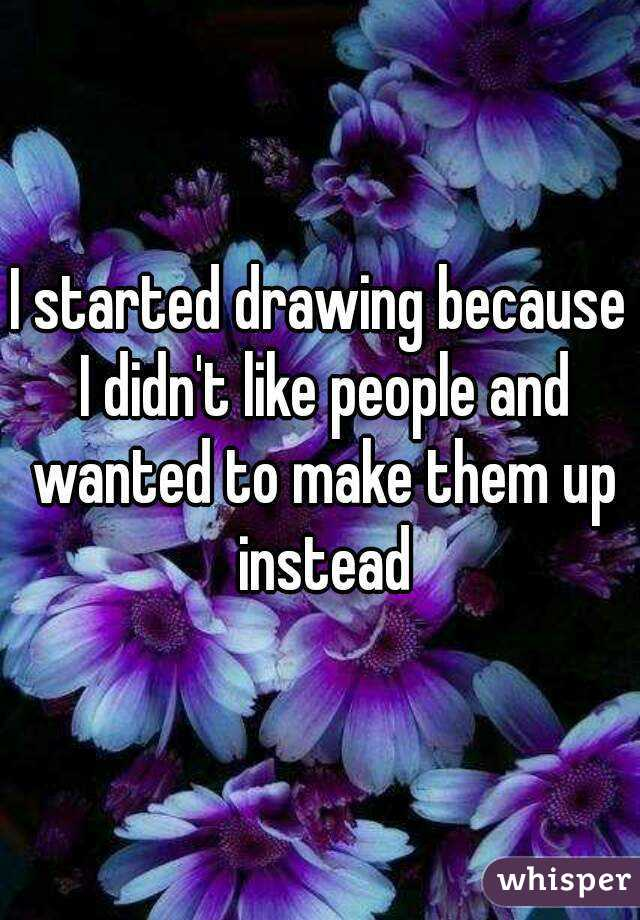 I started drawing because I didn't like people and wanted to make them up instead