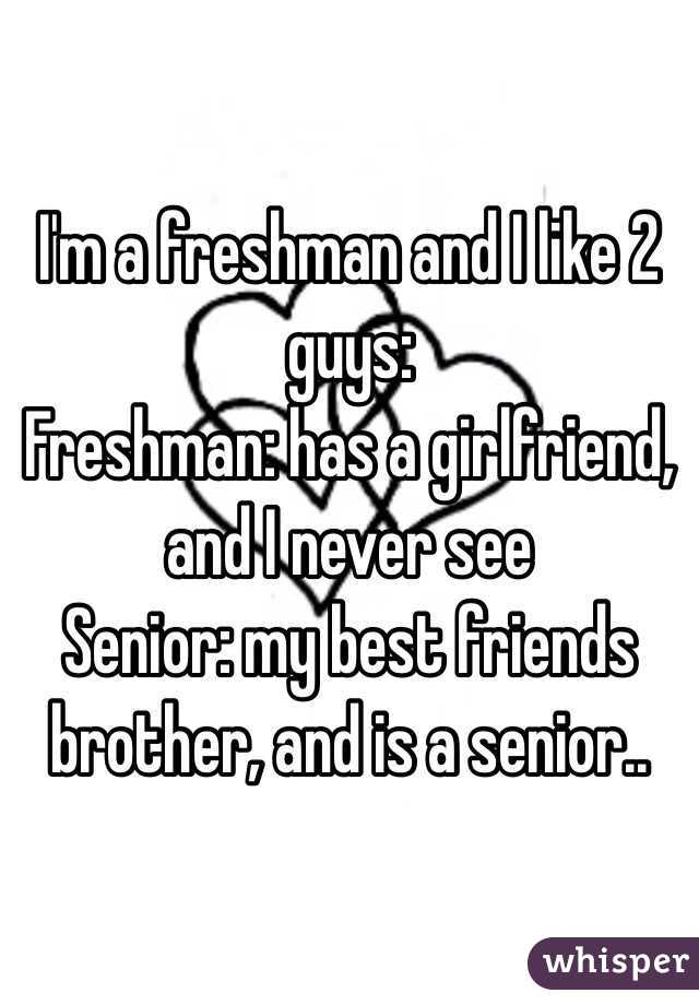 I'm a freshman and I like 2 guys: Freshman: has a girlfriend, and I never see Senior: my best friends brother, and is a senior..