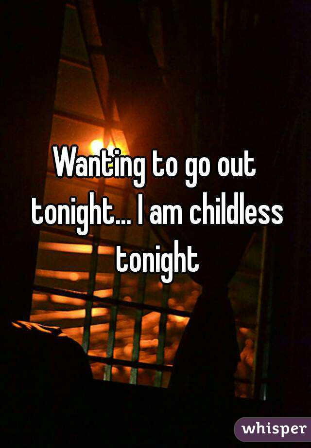 Wanting to go out tonight... I am childless tonight