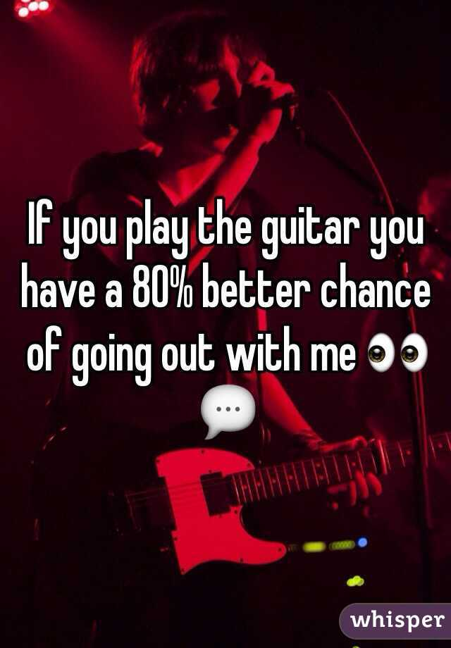 If you play the guitar you have a 80% better chance of going out with me 👀💬