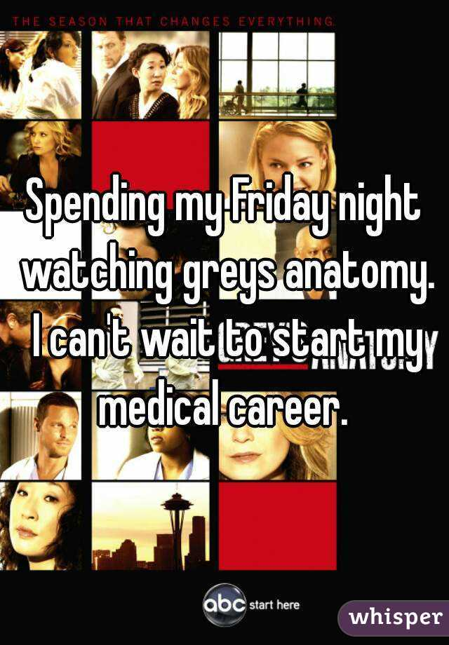 Spending my Friday night watching greys anatomy. I can't wait to start my medical career.