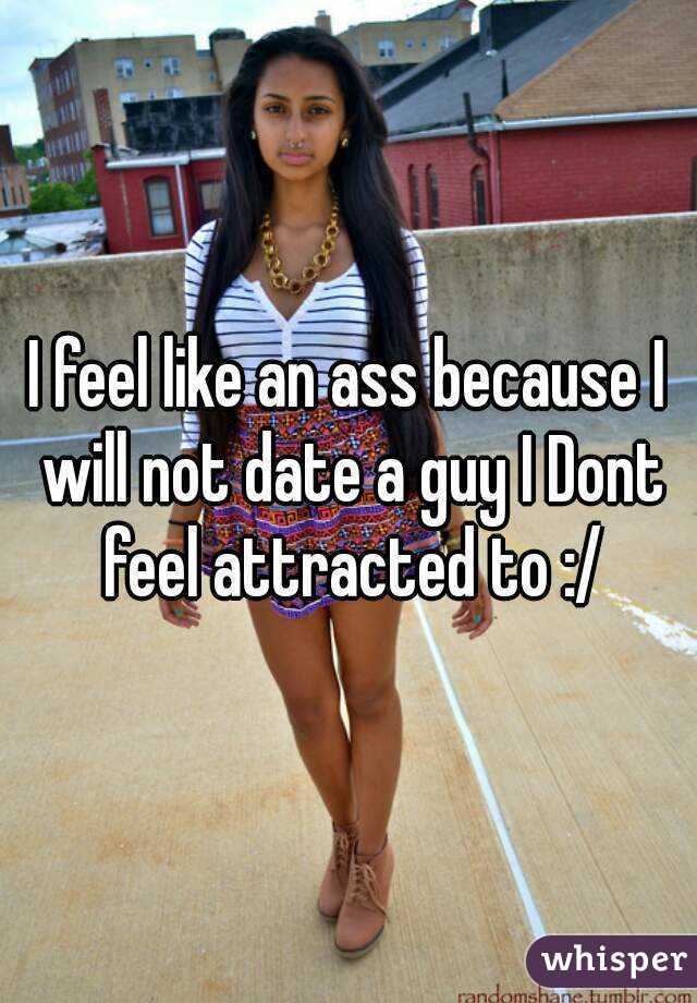 I feel like an ass because I will not date a guy I Dont feel attracted to :/