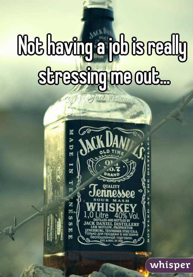 Not having a job is really stressing me out...