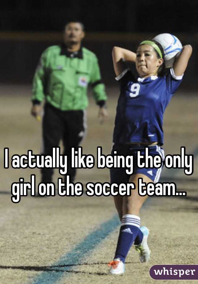 I actually like being the only girl on the soccer team...