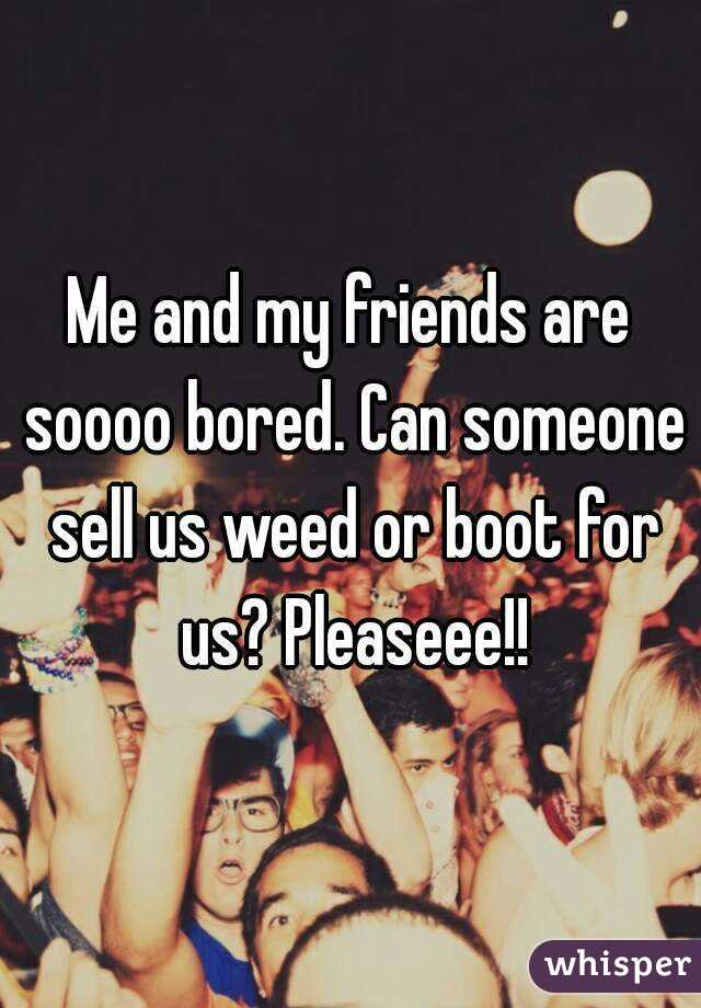Me and my friends are soooo bored. Can someone sell us weed or boot for us? Pleaseee!!