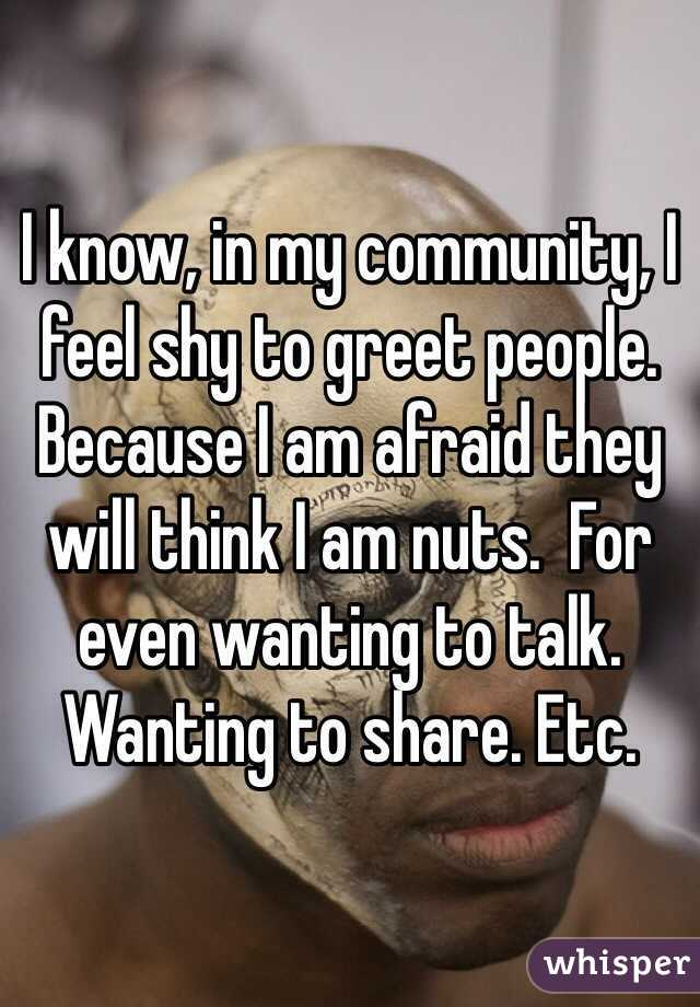 I know, in my community, I feel shy to greet people. Because I am afraid they will think I am nuts.  For even wanting to talk. Wanting to share. Etc.