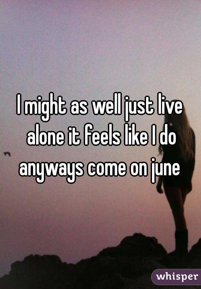 I might as well just live alone it feels like I do anyways come on june