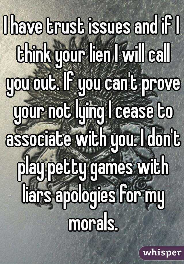 I have trust issues and if I think your lien I will call you out. If you can't prove your not lying I cease to associate with you. I don't play petty games with liars apologies for my morals.