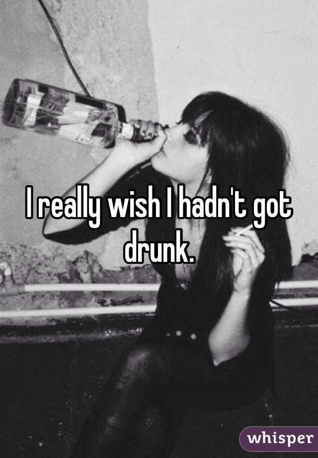 I really wish I hadn't got drunk.