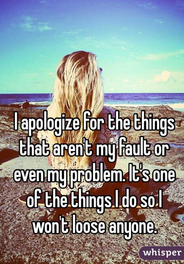 I apologize for the things that aren't my fault or even my problem. It's one of the things I do so I won't loose anyone.
