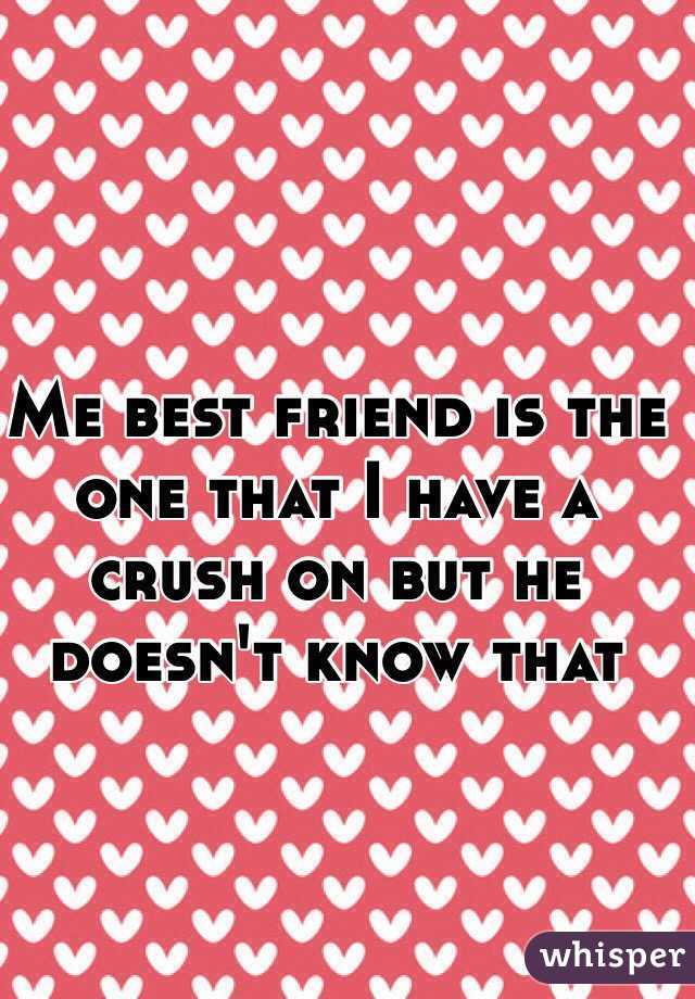 Me best friend is the one that I have a crush on but he doesn't know that
