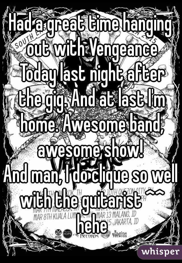 Had a great time hanging out with Vengeance Today last night after the gig. And at last I'm home. Awesome band, awesome show!  And man, I do clique so well with the guitarist ^^ hehe