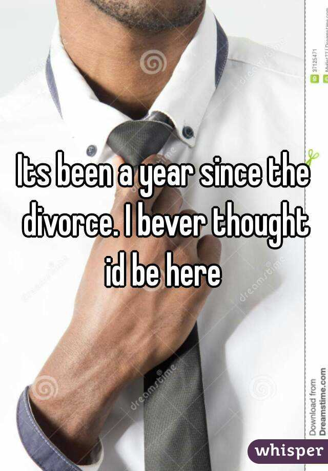Its been a year since the divorce. I bever thought id be here