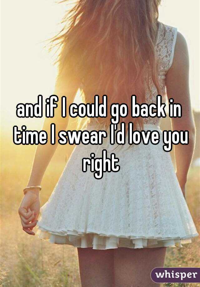 and if I could go back in time I swear I'd love you right