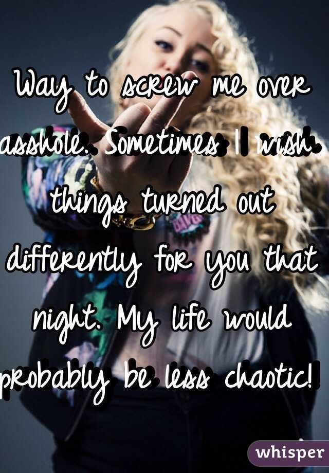 Way to screw me over  asshole. Sometimes I wish things turned out differently for you that night. My life would probably be less chaotic!