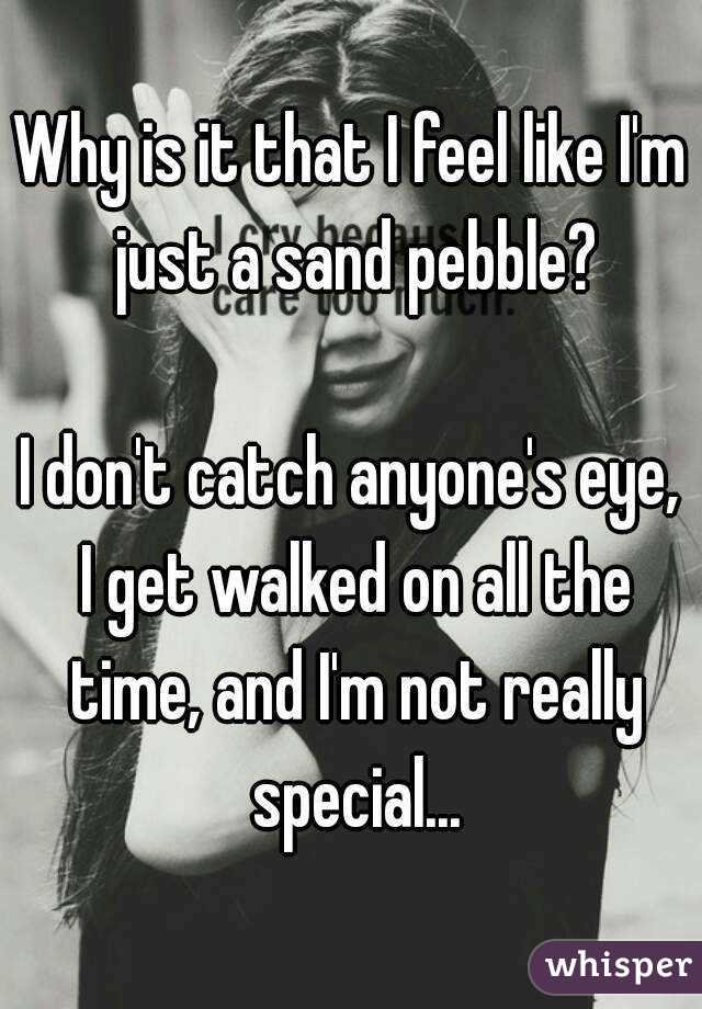 Why is it that I feel like I'm just a sand pebble?  I don't catch anyone's eye, I get walked on all the time, and I'm not really special...