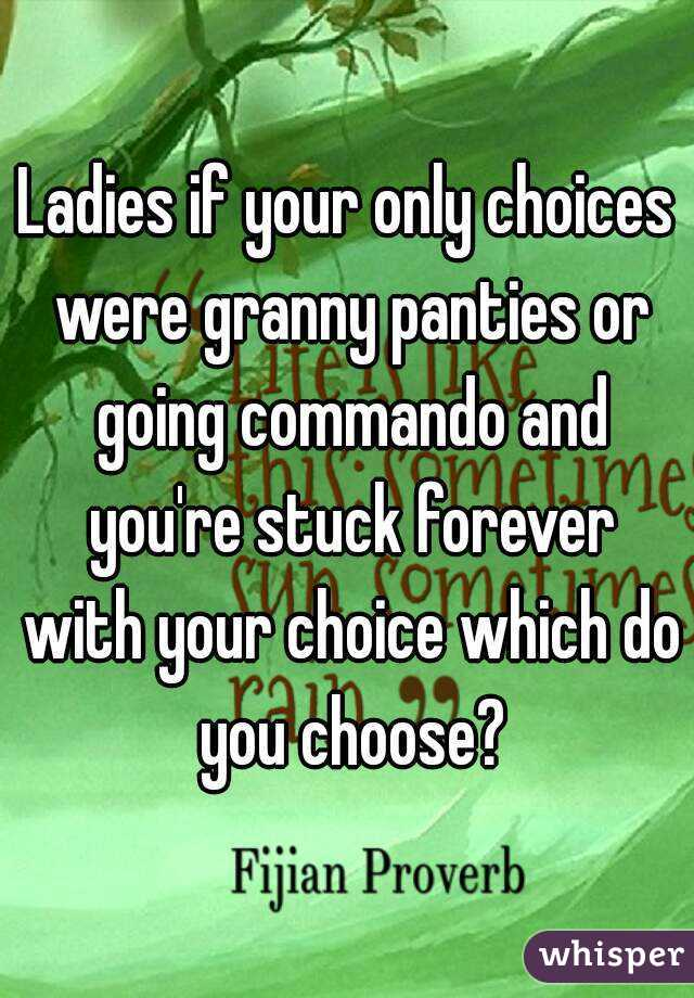 Ladies if your only choices were granny panties or going commando and you're stuck forever with your choice which do you choose?