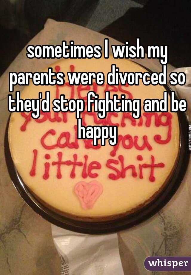 sometimes I wish my parents were divorced so they'd stop fighting and be happy