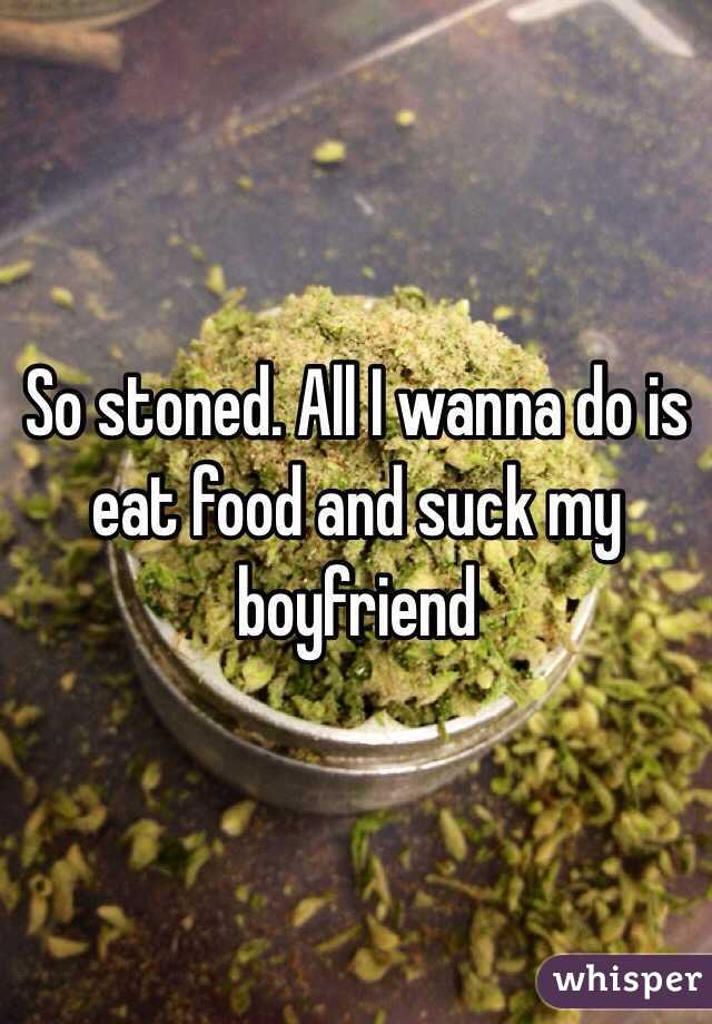 So stoned. All I wanna do is eat food and suck my boyfriend