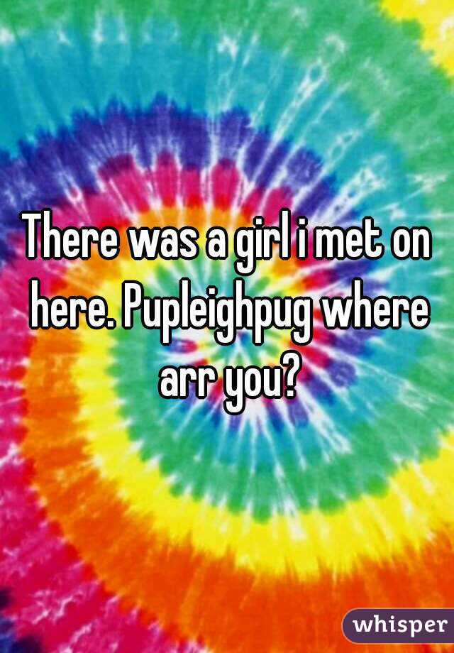 There was a girl i met on here. Pupleighpug where arr you?