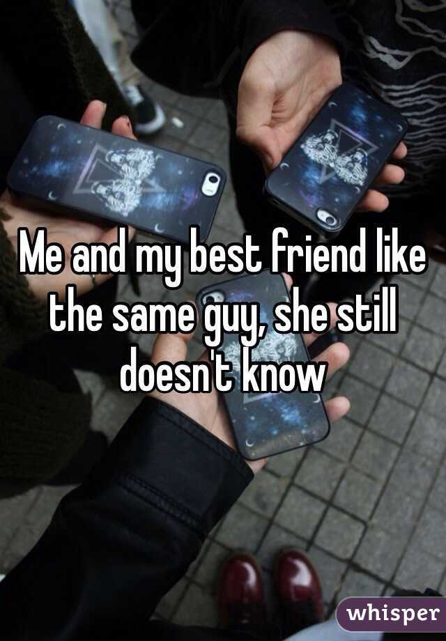 Me and my best friend like the same guy, she still doesn't know