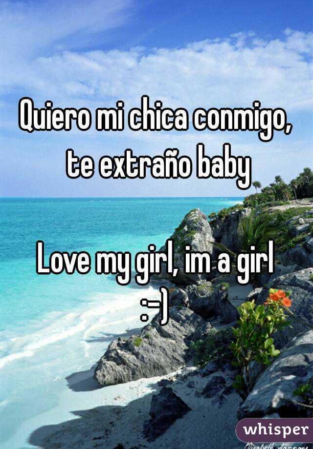 Quiero mi chica conmigo, te extraño baby  Love my girl, im a girl :-)