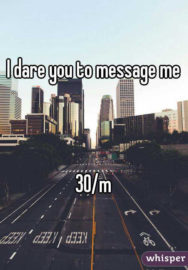 I dare you to message me    30/m